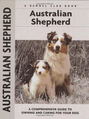 Australian Shepherd: A Comprehensive Guide to Owning and Caring for Your Dog (Owner's Guide)
